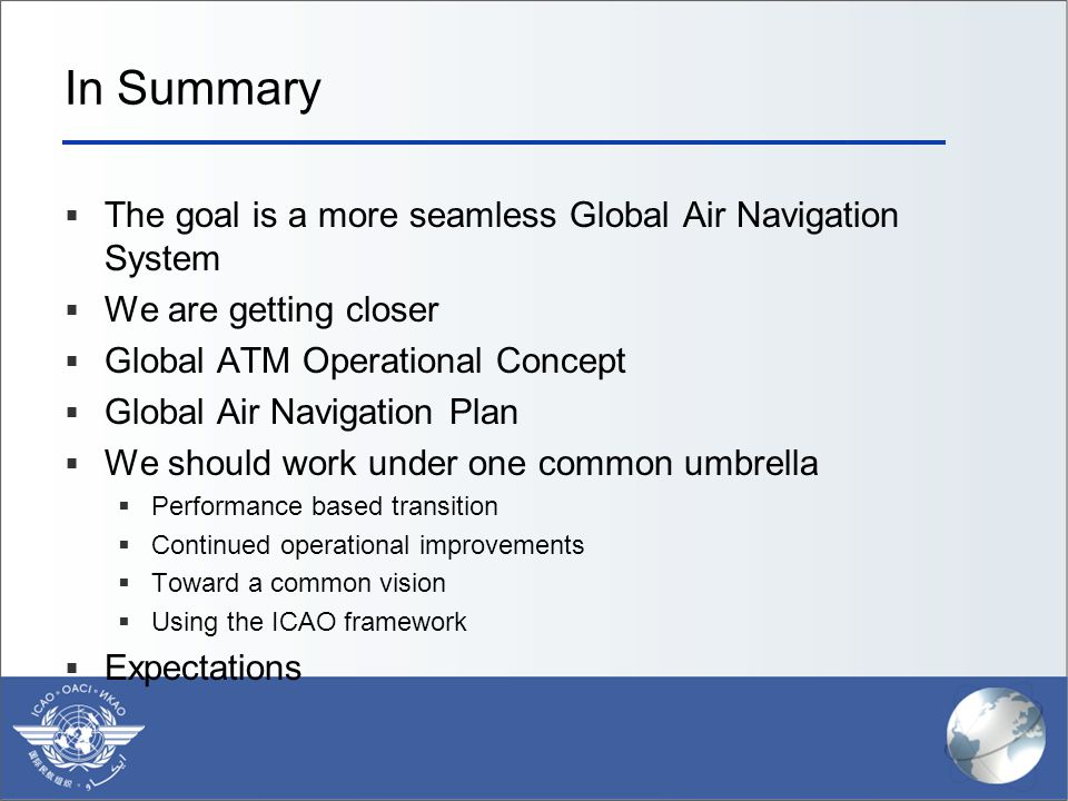 In Summary  The goal is a more seamless Global Air Navigation System  We are getting closer  Global ATM Operational Concept  Global Air Navigation Plan  We should work under one common umbrella  Performance based transition  Continued operational improvements  Toward a common vision  Using the ICAO framework  Expectations
