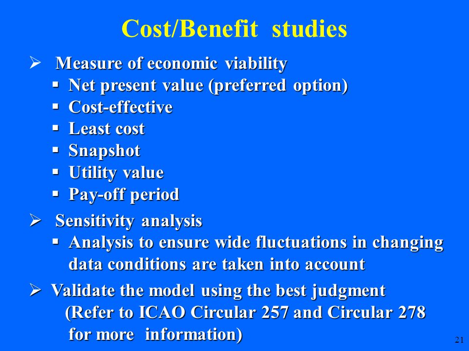 21 Cost/Benefit studies Measure of economic viability  Measure of economic viability  Net present value (preferred option)  Cost-effective  Least cost  Snapshot  Utility value  Pay-off period  Sensitivity analysis  Analysis to ensure wide fluctuations in changing data conditions are taken into account  Validate the model using the best judgment (Refer to ICAO Circular 257 and Circular 278 for more information) (Refer to ICAO Circular 257 and Circular 278 for more information)