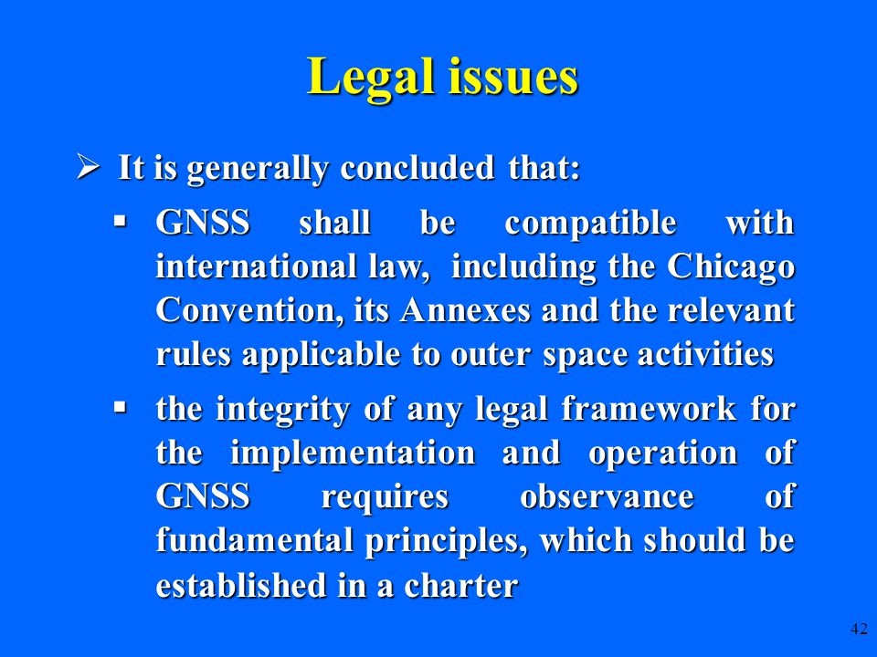  It is generally concluded that:  GNSS shall be compatible with international law, including the Chicago Convention, its Annexes and the relevant rules applicable to outer space activities  the integrity of any legal framework for the implementation and operation of GNSS requires observance of fundamental principles, which should be established in a charter 42 Legal issues