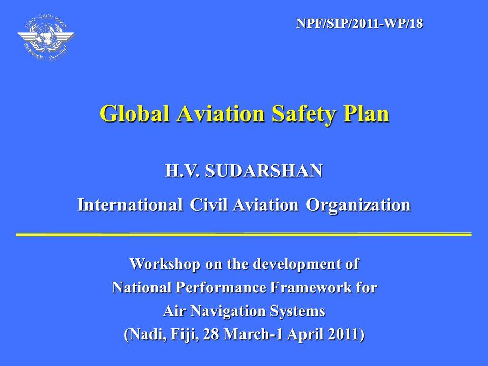 Global Aviation Safety Plan H.V. SUDARSHAN H.V. SUDARSHAN International Civil Aviation Organization International Civil Aviation Organization Workshop