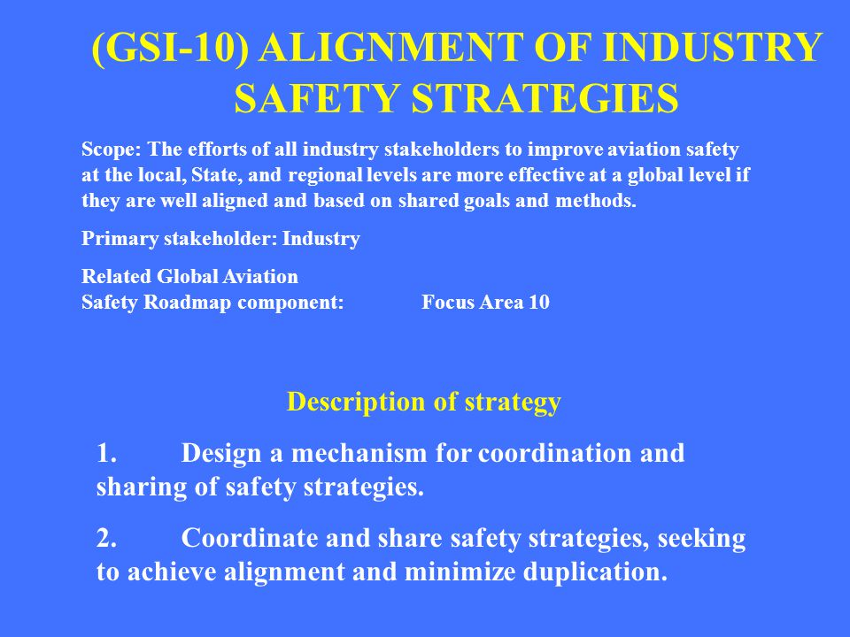(GSI-10) ALIGNMENT OF INDUSTRY SAFETY STRATEGIES Scope: The efforts of all industry stakeholders to improve aviation safety at the local, State, and r