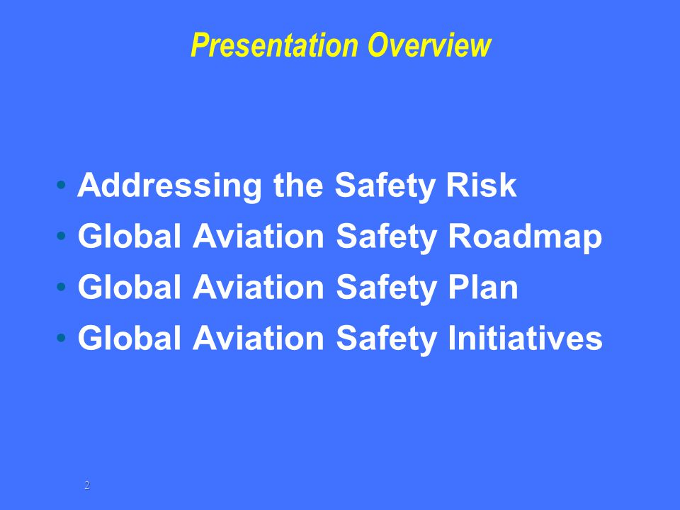 Presentation Overview Addressing the Safety Risk Global Aviation Safety Roadmap Global Aviation Safety Plan Global Aviation Safety Initiatives 2