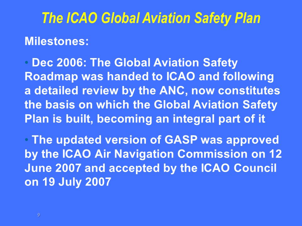 The ICAO Global Aviation Safety Plan Milestones: Dec 2006: The Global Aviation Safety Roadmap was handed to ICAO and following a detailed review by th