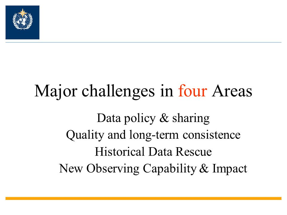 Major challenges in four Areas Data policy & sharing Quality and long-term consistence Historical Data Rescue New Observing Capability & Impact