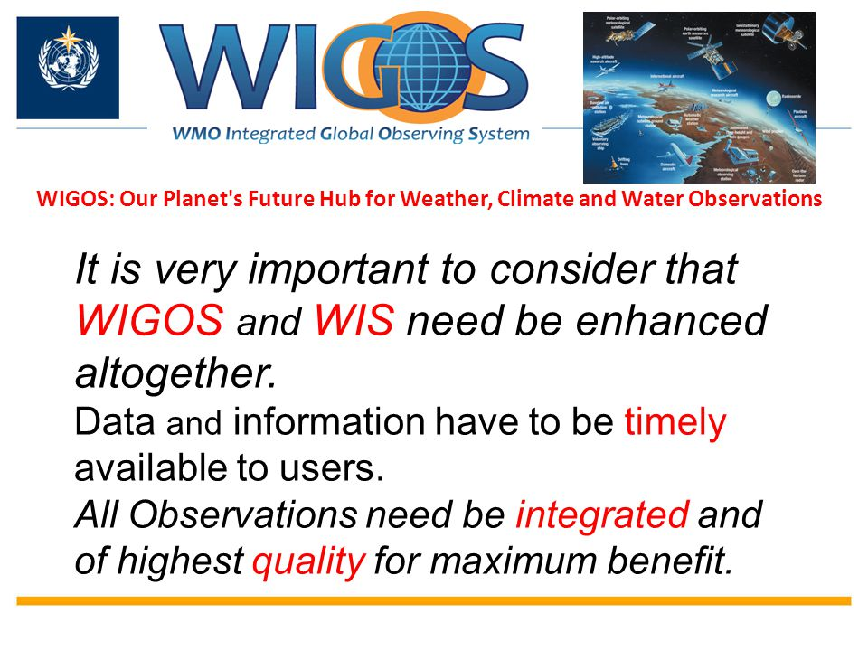 WIGOS: Our Planet's Future Hub for Weather, Climate and Water Observations It is very important to consider that WIGOS and WIS need be enhanced altoge