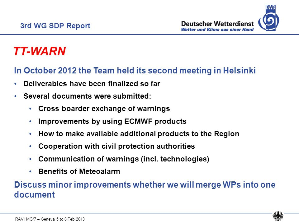 TT-WARN In October 2012 the Team held its second meeting in Helsinki Deliverables have been finalized so far Several documents were submitted: Cross boarder exchange of warnings Improvements by using ECMWF products How to make available additional products to the Region Cooperation with civil protection authorities Communication of warnings (incl.