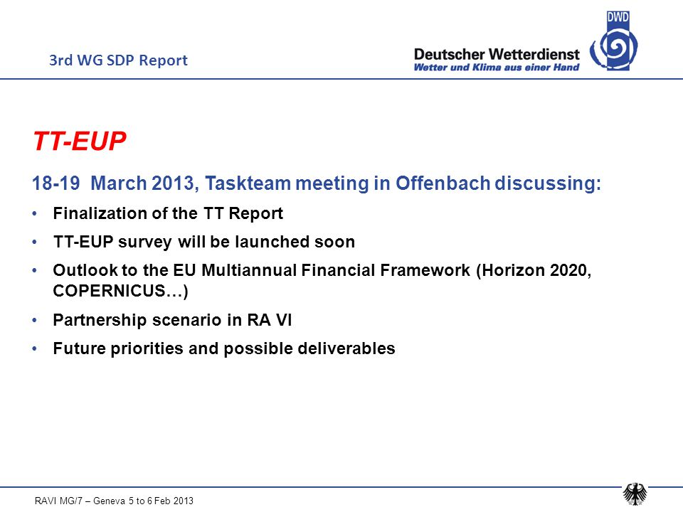TT-EUP 18-19 March 2013, Taskteam meeting in Offenbach discussing: Finalization of the TT Report TT-EUP survey will be launched soon Outlook to the EU Multiannual Financial Framework (Horizon 2020, COPERNICUS…) Partnership scenario in RA VI Future priorities and possible deliverables 3rd WG SDP Report RAVI MG/7 – Geneva 5 to 6 Feb 2013