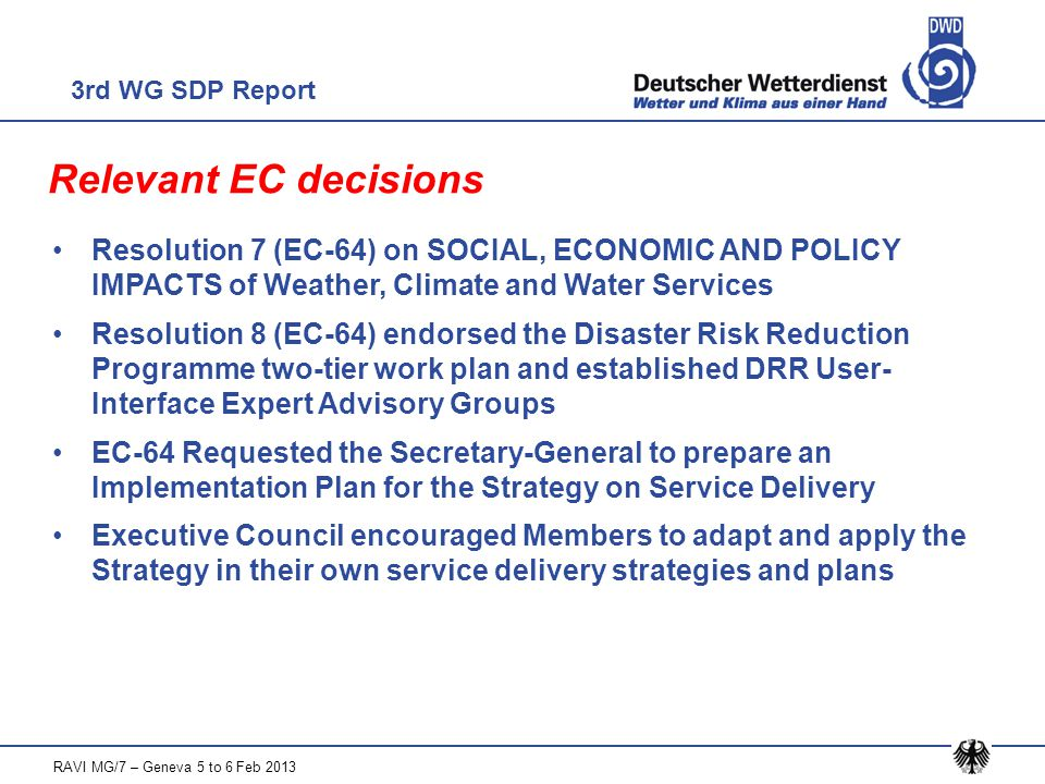 Relevant EC decisions Resolution 7 (EC-64) on SOCIAL, ECONOMIC AND POLICY IMPACTS of Weather, Climate and Water Services Resolution 8 (EC-64) endorsed the Disaster Risk Reduction Programme two-tier work plan and established DRR User- Interface Expert Advisory Groups EC-64 Requested the Secretary-General to prepare an Implementation Plan for the Strategy on Service Delivery Executive Council encouraged Members to adapt and apply the Strategy in their own service delivery strategies and plans 3rd WG SDP Report RAVI MG/7 – Geneva 5 to 6 Feb 2013