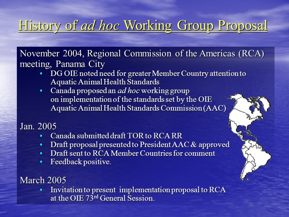 History of ad hoc Working Group Proposal November 2004, Regional Commission of the Americas (RCA) meeting, Panama City DG OIE noted need for greater Member Country attention to Aquatic Animal Health StandardsDG OIE noted need for greater Member Country attention to Aquatic Animal Health Standards Canada proposed an ad hoc working group on implementation of the standards set by the OIE Aquatic Animal Health Standards Commission (AAC)Canada proposed an ad hoc working group on implementation of the standards set by the OIE Aquatic Animal Health Standards Commission (AAC) Jan.