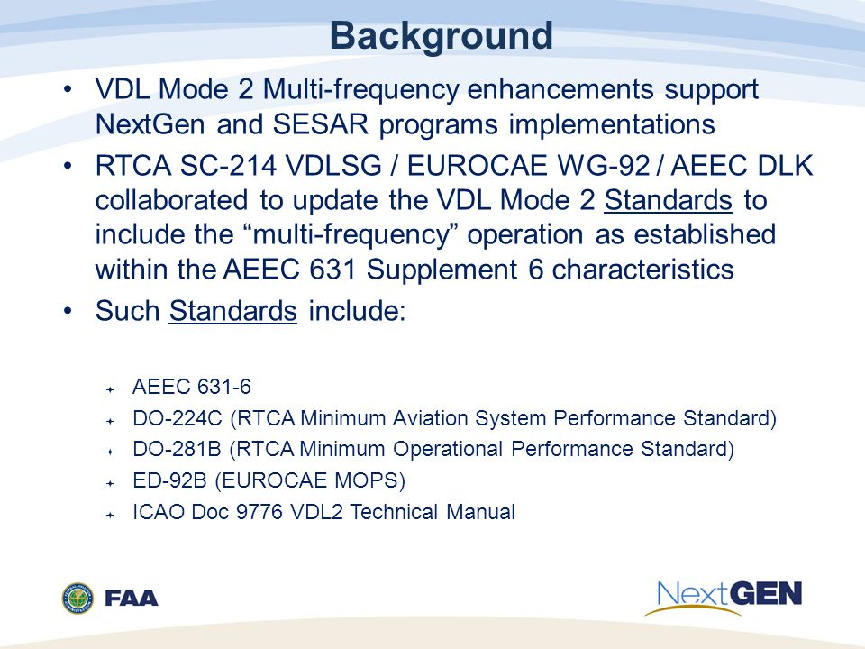 Background VDL Mode 2 Multi-frequency enhancements support NextGen and SESAR programs implementations RTCA SC-214 VDLSG / EUROCAE WG-92 / AEEC DLK collaborated to update the VDL Mode 2 Standards to include the multi-frequency operation as established within the AEEC 631 Supplement 6 characteristics Such Standards include:  AEEC 631-6  DO-224C (RTCA Minimum Aviation System Performance Standard)  DO-281B (RTCA Minimum Operational Performance Standard)  ED-92B (EUROCAE MOPS)  ICAO Doc 9776 VDL2 Technical Manual