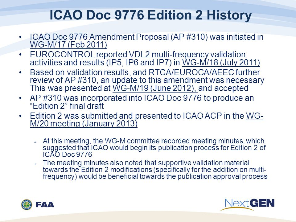 ICAO Doc 9776 Edition 2 History ICAO Doc 9776 Amendment Proposal (AP #310) was initiated in WG-M/17 (Feb 2011) EUROCONTROL reported VDL2 multi-frequency validation activities and results (IP5, IP6 and IP7) in WG-M/18 (July 2011) Based on validation results, and RTCA/EUROCA/AEEC further review of AP #310, an update to this amendment was necessary This was presented at WG-M/19 (June 2012), and accepted AP #310 was incorporated into ICAO Doc 9776 to produce an Edition 2 final draft Edition 2 was submitted and presented to ICAO ACP in the WG- M/20 meeting (January 2013)  At this meeting, the WG-M committee recorded meeting minutes, which suggested that ICAO would begin its publication process for Edition 2 of ICAO Doc 9776  The meeting minutes also noted that supportive validation material towards the Edition 2 modifications (specifically for the addition on multi- frequency) would be beneficial towards the publication approval process