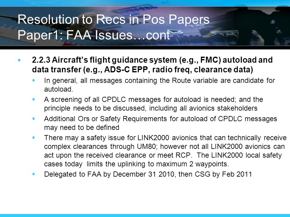 Resolution to Recs in Pos Papers Paper1: FAA Issues…cont  Aircraft's flight guidance system (e.g., FMC) autoload and data transfer (e.g., ADS-C EPP, radio freq, clearance data)  In general, all messages containing the Route variable are candidate for autoload.
