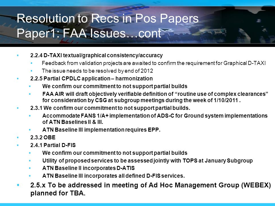 Resolution to Recs in Pos Papers Paper1: FAA Issues…cont  D-TAXI textual/graphical consistency/accuracy  Feedback from validation projects are awaited to confirm the requirement for Graphical D-TAXI  The issue needs to be resolved by end of 2012  Partial CPDLC application – harmonization  We confirm our commitment to not support partial builds  FAA AIR will draft objectively verifiable definition of routine use of complex clearances for consideration by CSG at subgroup meetings during the week of 1/10/2011.