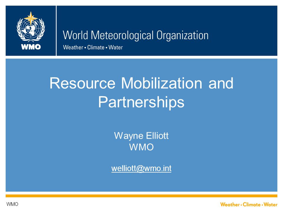 WMO Resource Mobilization and Partnerships Wayne Elliott WMO welliott@wmo.int WMO