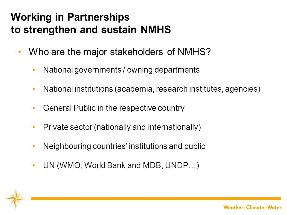 Working in Partnerships to strengthen and sustain NMHS Who are the major stakeholders of NMHS? National governments / owning departments National inst