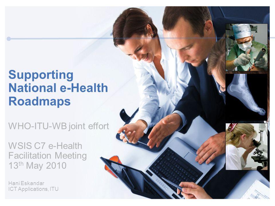 Supporting National e-Health Roadmaps WHO-ITU-WB joint effort WSIS C7 e-Health Facilitation Meeting 13 th May 2010 Hani Eskandar ICT Applications, ITU