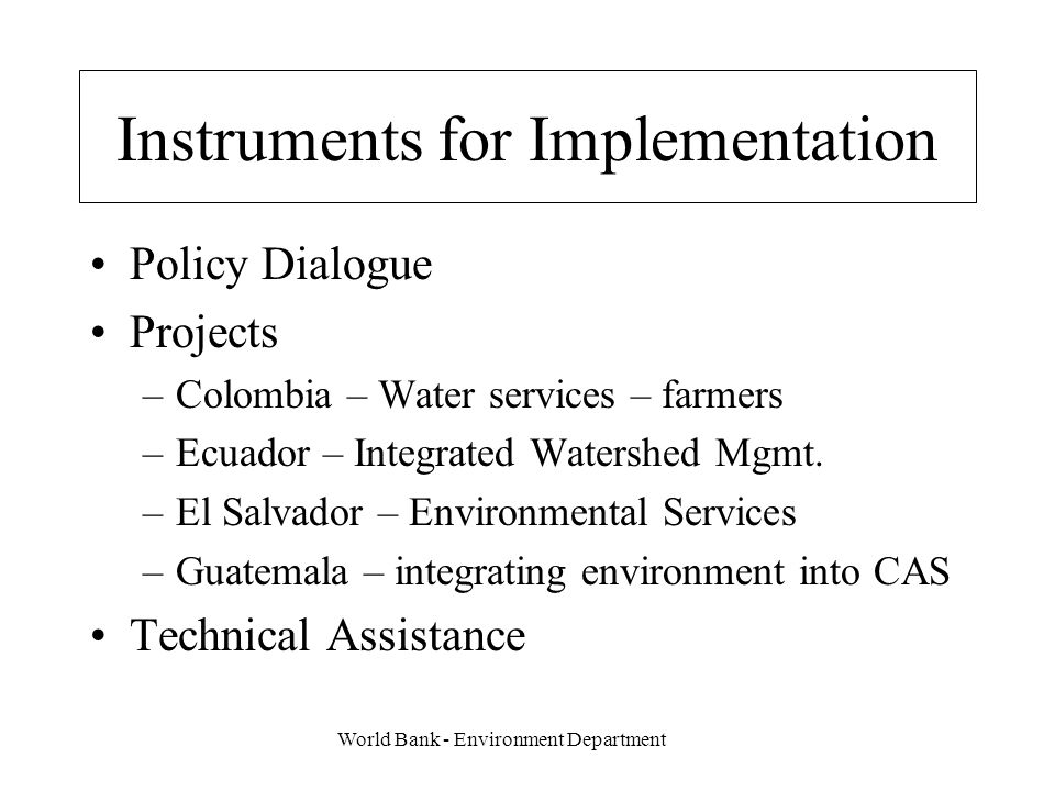 World Bank - Environment Department Instruments for Implementation Policy Dialogue Projects –Colombia – Water services – farmers –Ecuador – Integrated Watershed Mgmt.