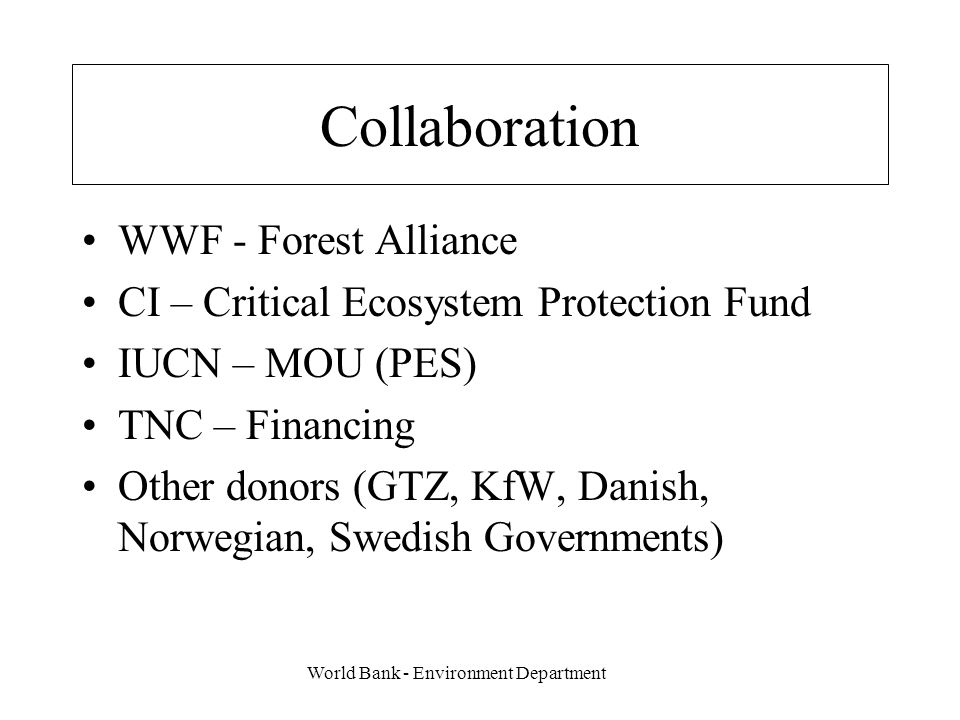 World Bank - Environment Department Collaboration WWF - Forest Alliance CI – Critical Ecosystem Protection Fund IUCN – MOU (PES) TNC – Financing Other donors (GTZ, KfW, Danish, Norwegian, Swedish Governments)