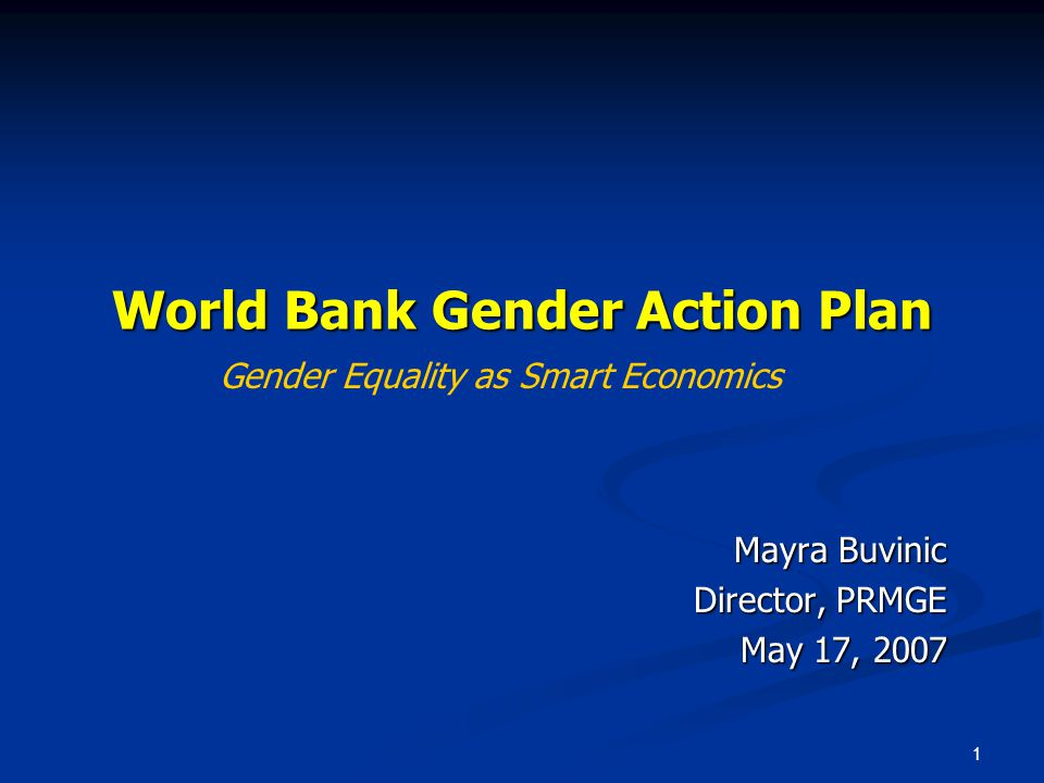 1 World Bank Gender Action Plan Mayra Buvinic Director, PRMGE May 17, 2007 Gender Equality as Smart Economics