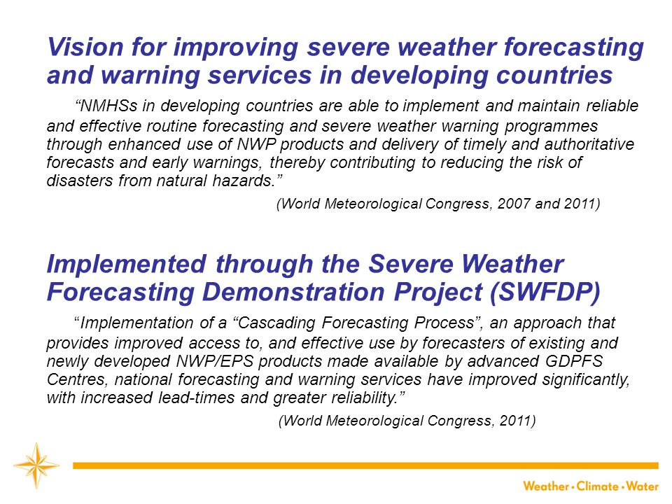 Vision for improving severe weather forecasting and warning services in developing countries NMHSs in developing countries are able to implement and maintain reliable and effective routine forecasting and severe weather warning programmes through enhanced use of NWP products and delivery of timely and authoritative forecasts and early warnings, thereby contributing to reducing the risk of disasters from natural hazards. (World Meteorological Congress, 2007 and 2011) Implemented through the Severe Weather Forecasting Demonstration Project (SWFDP) Implementation of a Cascading Forecasting Process , an approach that provides improved access to, and effective use by forecasters of existing and newly developed NWP/EPS products made available by advanced GDPFS Centres, national forecasting and warning services have improved significantly, with increased lead-times and greater reliability. (World Meteorological Congress, 2011)