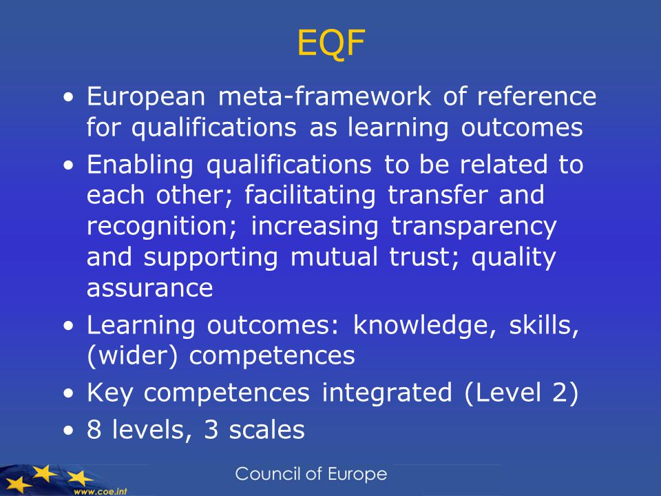EQF European meta-framework of reference for qualifications as learning outcomes Enabling qualifications to be related to each other; facilitating transfer and recognition; increasing transparency and supporting mutual trust; quality assurance Learning outcomes: knowledge, skills, (wider) competences Key competences integrated (Level 2) 8 levels, 3 scales