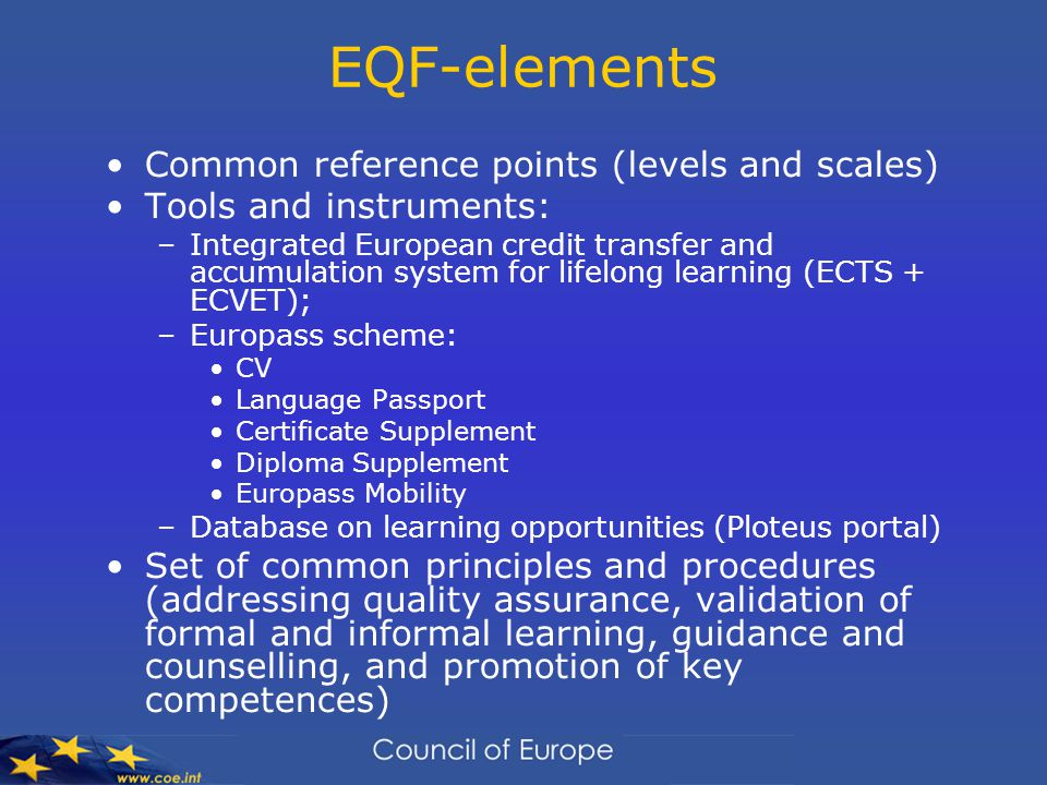 EQF-elements Common reference points (levels and scales) Tools and instruments: –Integrated European credit transfer and accumulation system for lifelong learning (ECTS + ECVET); –Europass scheme: CV Language Passport Certificate Supplement Diploma Supplement Europass Mobility –Database on learning opportunities (Ploteus portal) Set of common principles and procedures (addressing quality assurance, validation of formal and informal learning, guidance and counselling, and promotion of key competences)