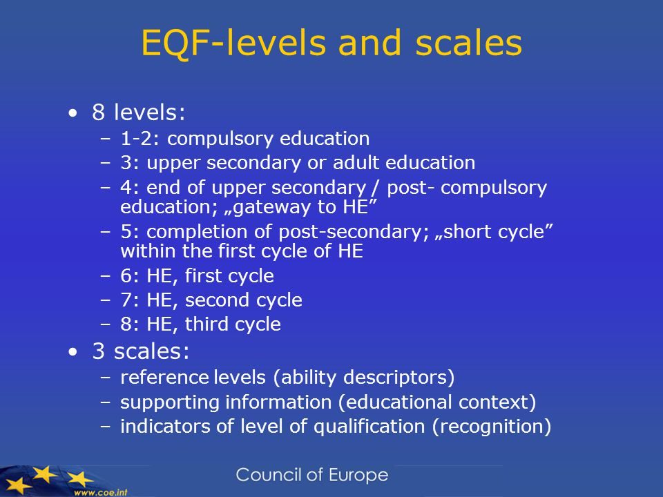 "EQF-levels and scales 8 levels: –1-2: compulsory education –3: upper secondary or adult education –4: end of upper secondary / post- compulsory education; ""gateway to HE –5: completion of post-secondary; ""short cycle within the first cycle of HE –6: HE, first cycle –7: HE, second cycle –8: HE, third cycle 3 scales: –reference levels (ability descriptors) –supporting information (educational context) –indicators of level of qualification (recognition)"