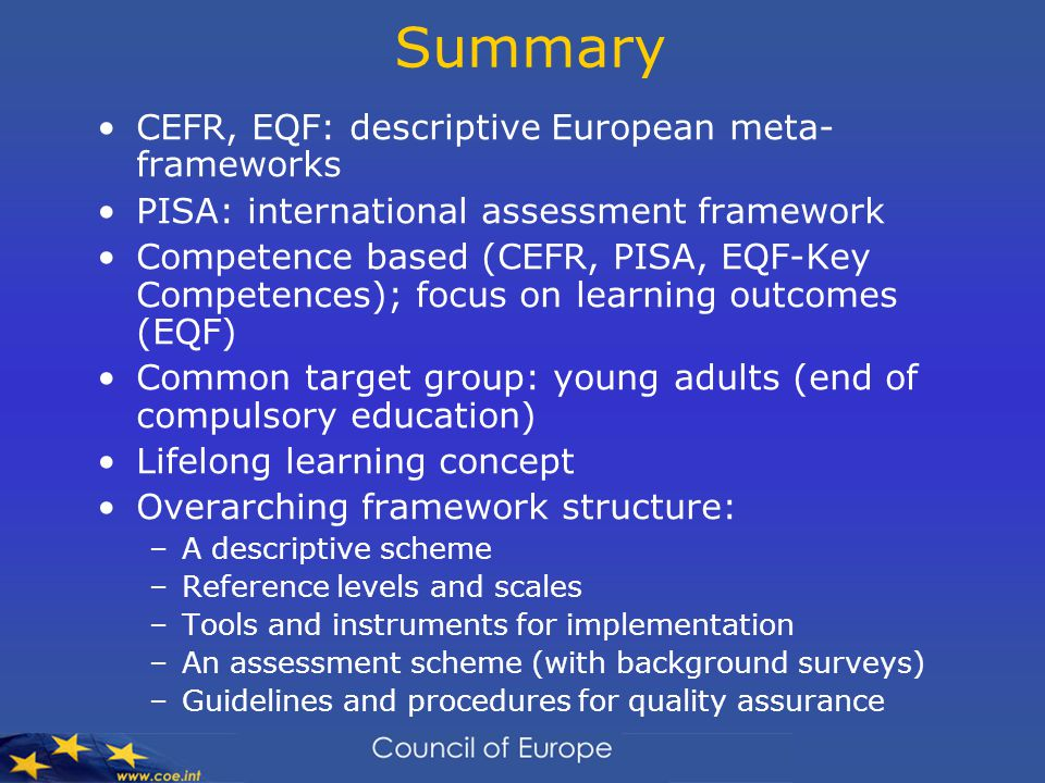Summary CEFR, EQF: descriptive European meta- frameworks PISA: international assessment framework Competence based (CEFR, PISA, EQF-Key Competences); focus on learning outcomes (EQF) Common target group: young adults (end of compulsory education) Lifelong learning concept Overarching framework structure: –A descriptive scheme –Reference levels and scales –Tools and instruments for implementation –An assessment scheme (with background surveys) –Guidelines and procedures for quality assurance