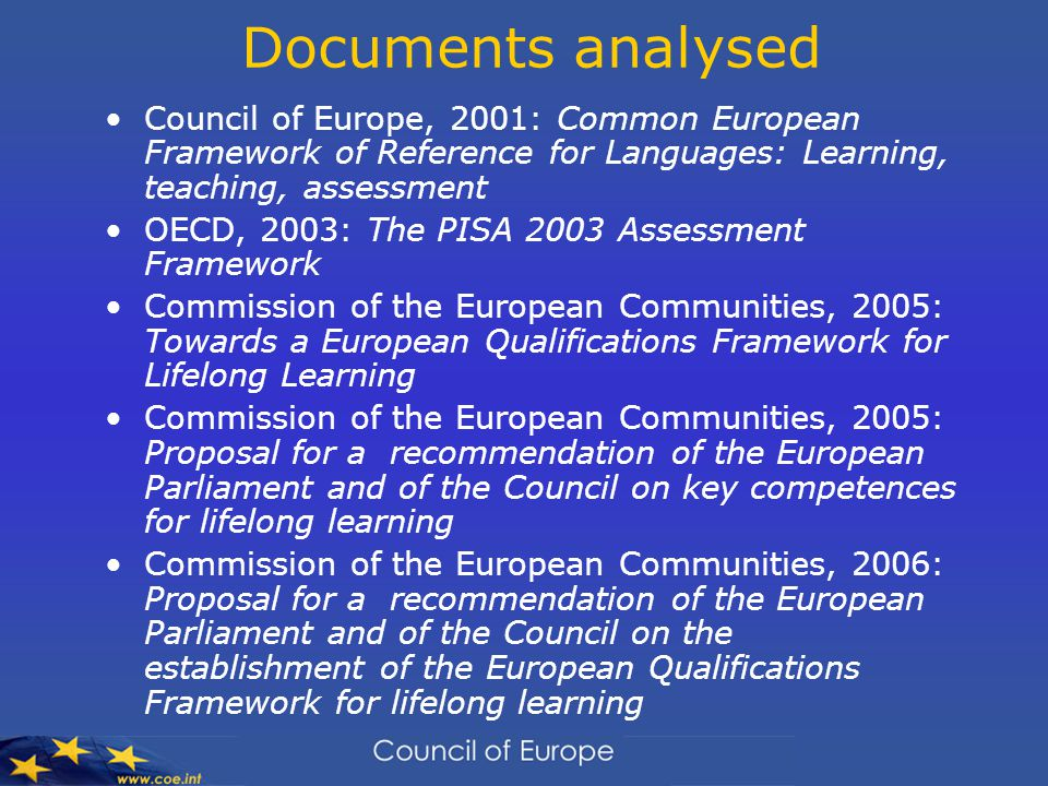 Documents analysed Council of Europe, 2001: Common European Framework of Reference for Languages: Learning, teaching, assessment OECD, 2003: The PISA 2003 Assessment Framework Commission of the European Communities, 2005: Towards a European Qualifications Framework for Lifelong Learning Commission of the European Communities, 2005: Proposal for a recommendation of the European Parliament and of the Council on key competences for lifelong learning Commission of the European Communities, 2006: Proposal for a recommendation of the European Parliament and of the Council on the establishment of the European Qualifications Framework for lifelong learning