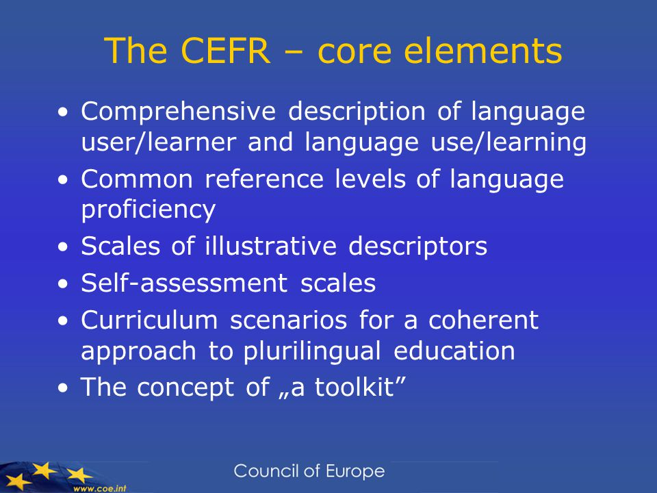 "The CEFR – core elements Comprehensive description of language user/learner and language use/learning Common reference levels of language proficiency Scales of illustrative descriptors Self-assessment scales Curriculum scenarios for a coherent approach to plurilingual education The concept of ""a toolkit"