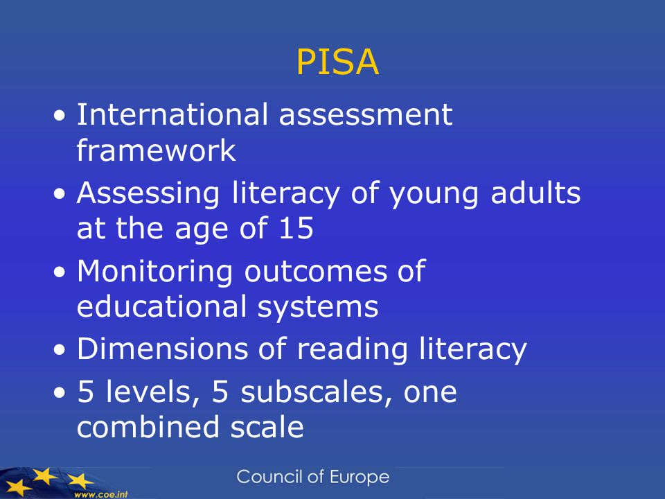 PISA International assessment framework Assessing literacy of young adults at the age of 15 Monitoring outcomes of educational systems Dimensions of reading literacy 5 levels, 5 subscales, one combined scale