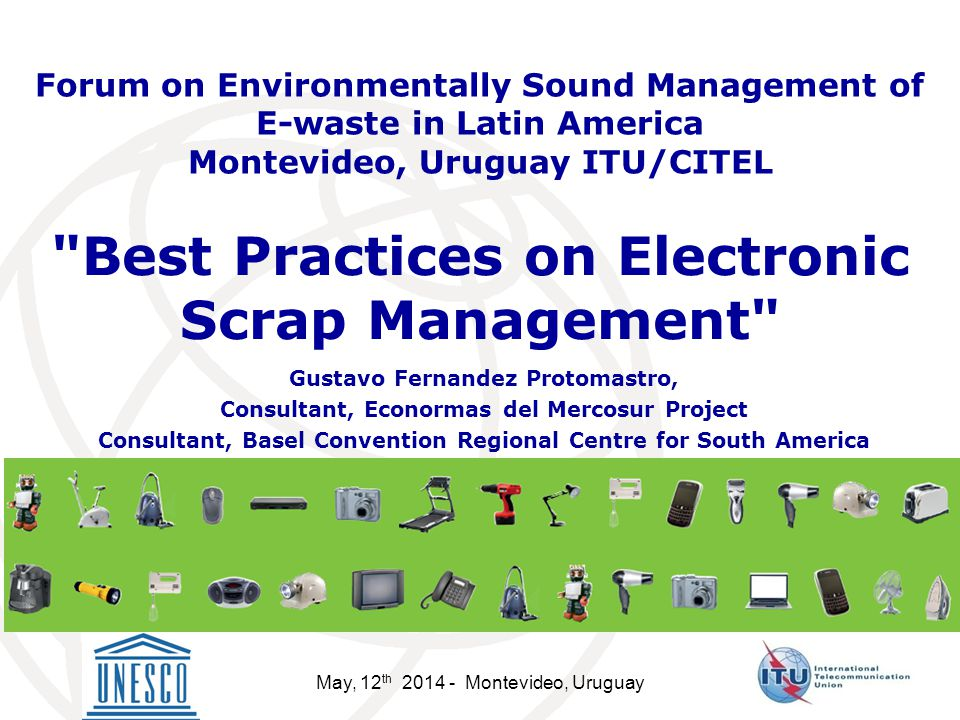 May, 12 th Montevideo, Uruguay Best Practices on Electronic Scrap Management Gustavo Fernandez Protomastro, Consultant, Econormas del Mercosur Project Consultant, Basel Convention Regional Centre for South America Forum on Environmentally Sound Management of E-waste in Latin America Montevideo, Uruguay ITU/CITEL
