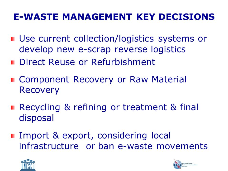 E-WASTE MANAGEMENT KEY DECISIONS Use current collection/logistics systems or develop new e-scrap reverse logistics Direct Reuse or Refurbishment Component Recovery or Raw Material Recovery Recycling & refining or treatment & final disposal Import & export, considering local infrastructure or ban e-waste movements