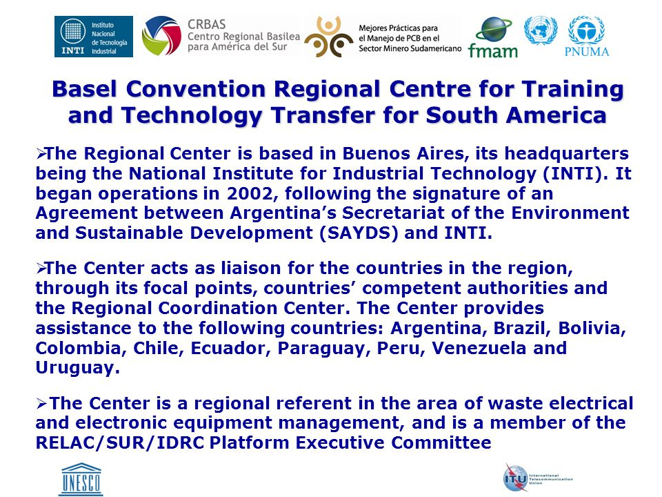Basel Convention Regional Centre for Training and Technology Transfer for South America  The Center's most recent activities include the E-waste Inventory Project in South America, aimed at creating, drafting and updating a national inventory and at establishing technical guidelines to address the issue of waste electrical and electronic equipment in order to comply with international standards to achieve an environmentally sound management of such wastes.