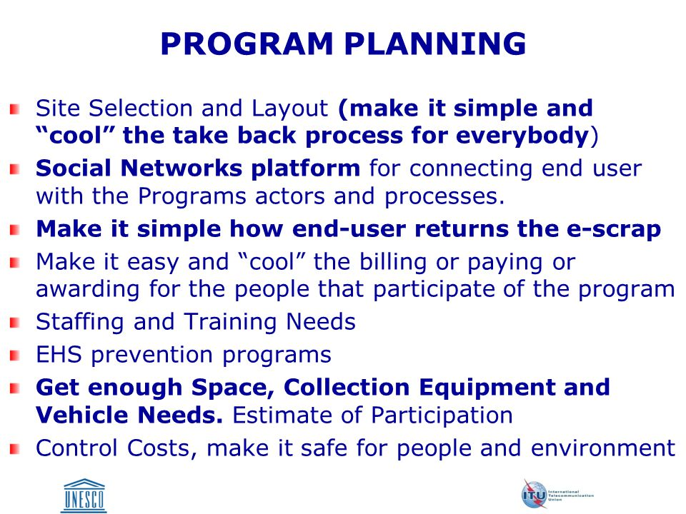 PROGRAM PLANNING Site Selection and Layout (make it simple and cool the take back process for everybody) Social Networks platform for connecting end user with the Programs actors and processes.