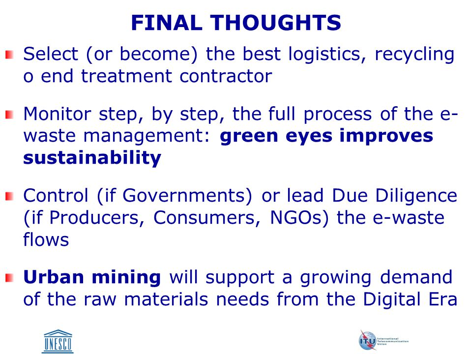 FINAL THOUGHTS Select (or become) the best logistics, recycling o end treatment contractor Monitor step, by step, the full process of the e- waste management: green eyes improves sustainability Control (if Governments) or lead Due Diligence (if Producers, Consumers, NGOs) the e-waste flows Urban mining will support a growing demand of the raw materials needs from the Digital Era
