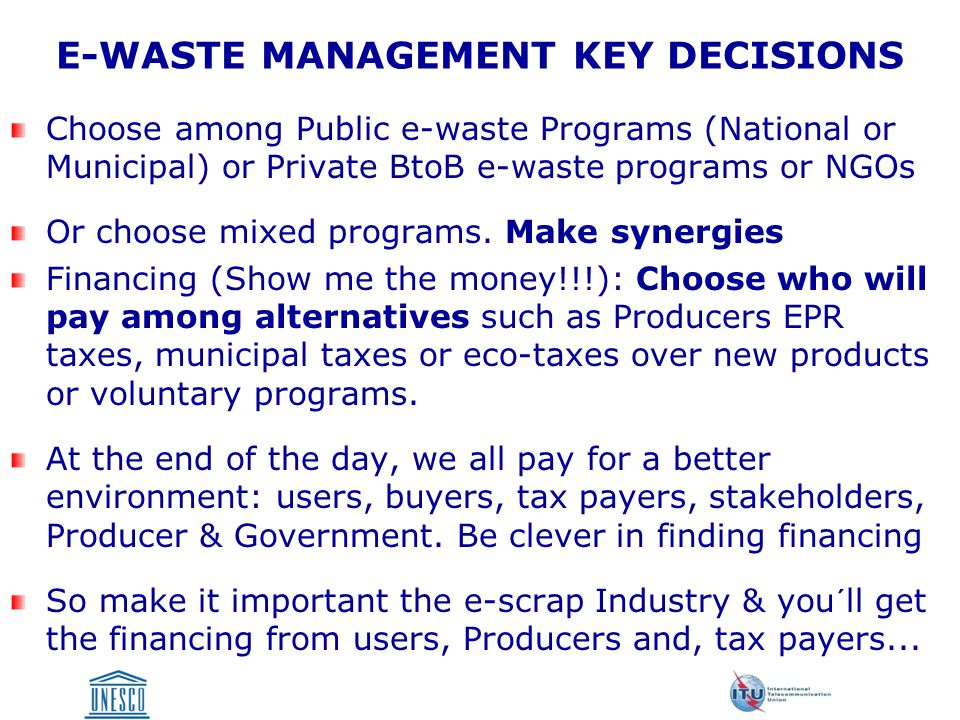 PLANNING AN E-WASTE PROGRAM Determine what is best for your community or clients/consumers Develop a Public or Private + Public or BtoB Program Define program Goals Evaluate Existing Logistics and/ or Infrastructure Match Program Design with Local Needs Select Format System: Municipal Program, Integrated Management Program, Third Party Program