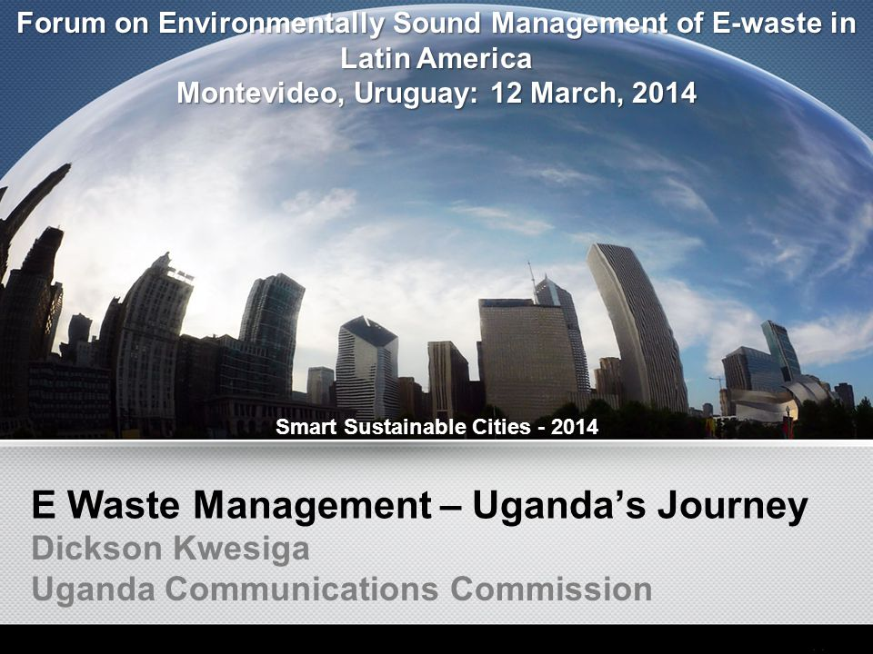 E Waste Management – Uganda's Journey Dickson Kwesiga Uganda Communications Commission Smart Sustainable Cities - 2014 Forum on Environmentally Sound