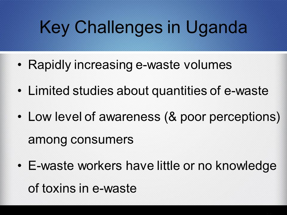 Key Challenges in Uganda Rapidly increasing e-waste volumes Limited studies about quantities of e-waste Low level of awareness (& poor perceptions) am