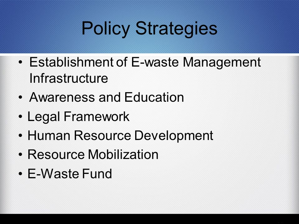 Policy Strategies Establishment of E-waste Management Infrastructure Awareness and Education Legal Framework Human Resource Development Resource Mobil