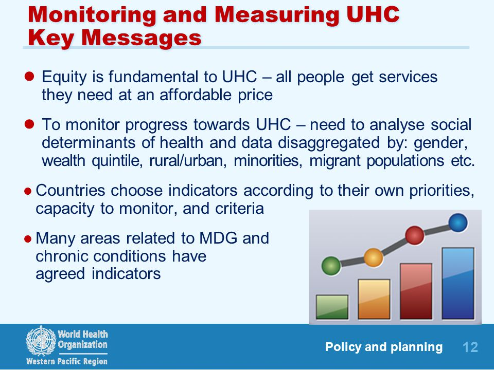 12 Policy and planning Monitoring and Measuring UHC Key Messages Equity is fundamental to UHC – all people get services they need at an affordable price To monitor progress towards UHC – need to analyse social determinants of health and data disaggregated by: gender, wealth quintile, rural/urban, minorities, migrant populations etc.