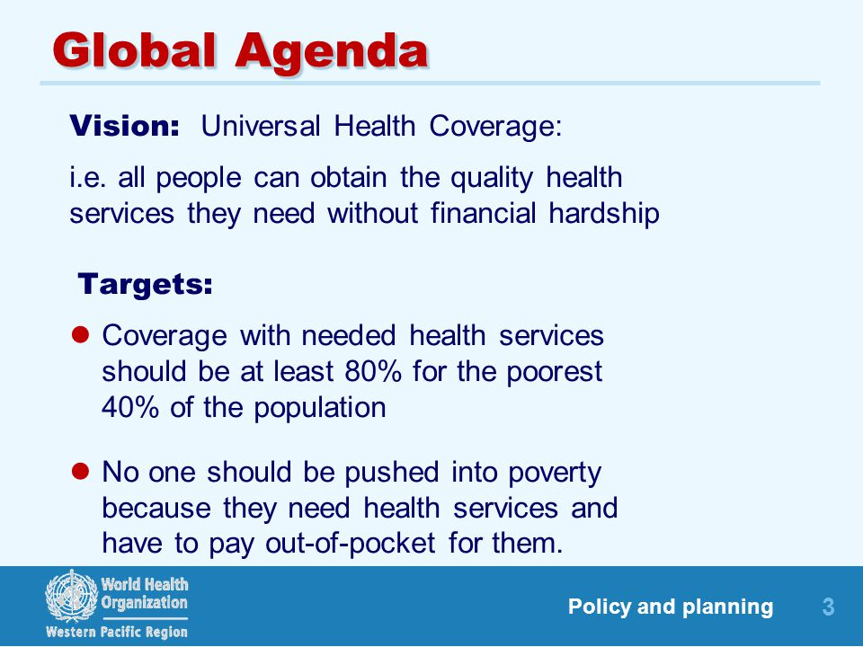 3 Policy and planning Global Agenda Vision: Universal Health Coverage: i.e. all people can obtain the quality health services they need without financ