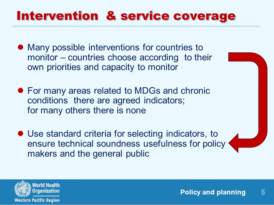 5 Policy and planning Intervention & service coverage Many possible interventions for countries to monitor – countries choose according to their own p