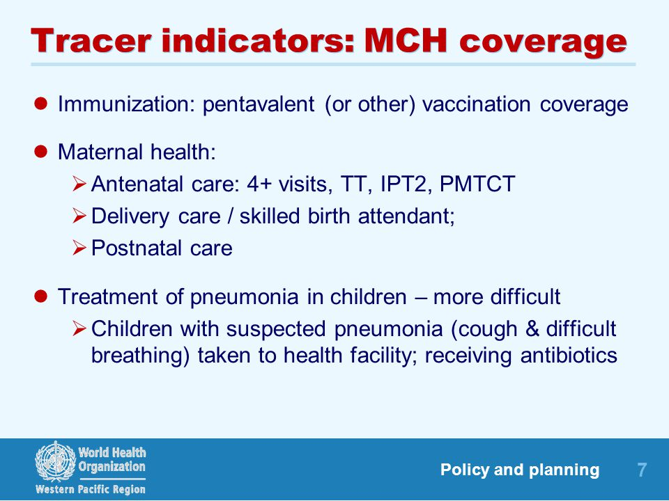 7 Policy and planning Tracer indicators: MCH coverage Immunization: pentavalent (or other) vaccination coverage Maternal health:  Antenatal care: 4+ visits, TT, IPT2, PMTCT  Delivery care / skilled birth attendant;  Postnatal care Treatment of pneumonia in children – more difficult  Children with suspected pneumonia (cough & difficult breathing) taken to health facility; receiving antibiotics