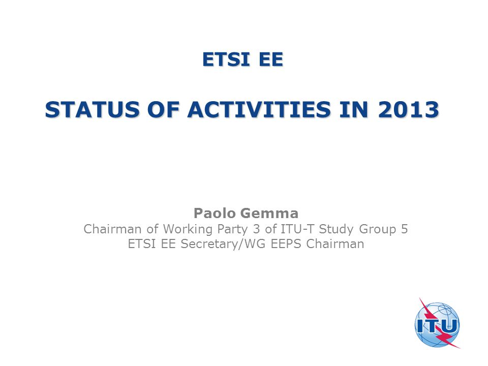 ETSI EE STATUS OF ACTIVITIES IN 2013 Paolo Gemma Chairman of Working Party 3 of ITU-T Study Group 5 ETSI EE Secretary/WG EEPS Chairman