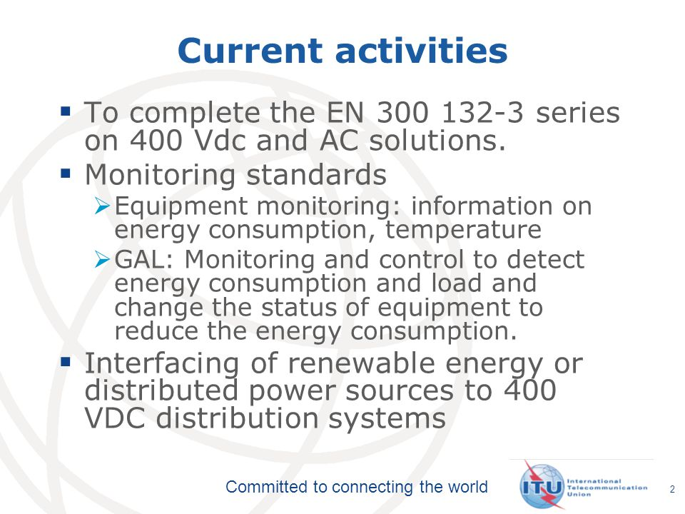 Committed to connecting the world Current activities  To complete the EN 300 132-3 series on 400 Vdc and AC solutions.