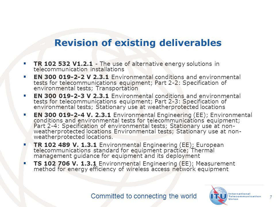 Committed to connecting the world Revision of existing deliverables  TR 102 532 V1.2.1 - The use of alternative energy solutions in telecommunication installations  EN 300 019-2-2 V 2.3.1 Environmental conditions and environmental tests for telecommunications equipment; Part 2-2: Specification of environmental tests; Transportation  EN 300 019-2-3 V 2.3.1 Environmental conditions and environmental tests for telecommunications equipment; Part 2-3: Specification of environmental tests; Stationary use at weatherprotected locations  EN 300 019-2-4 V.