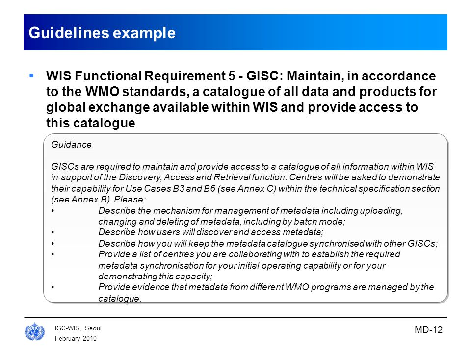 February 2010 IGC-WIS, Seoul MD-12 Guidelines example  WIS Functional Requirement 5 - GISC: Maintain, in accordance to the WMO standards, a catalogue of all data and products for global exchange available within WIS and provide access to this catalogue Guidance GISCs are required to maintain and provide access to a catalogue of all information within WIS in support of the Discovery, Access and Retrieval function.