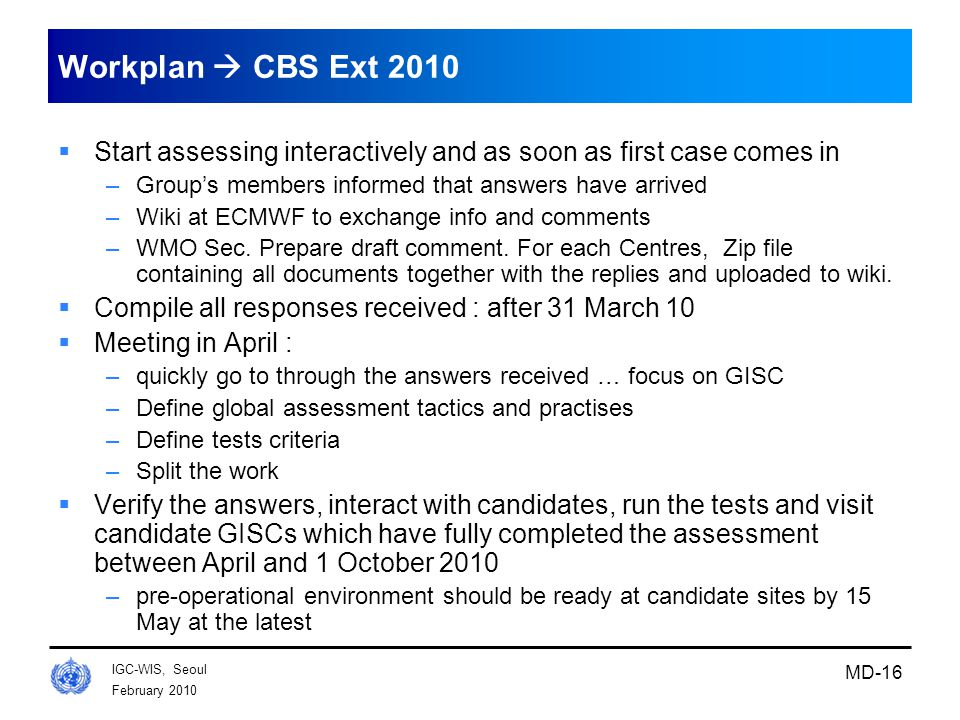 February 2010 IGC-WIS, Seoul MD-16 Workplan  CBS Ext 2010  Start assessing interactively and as soon as first case comes in –Group's members informed that answers have arrived –Wiki at ECMWF to exchange info and comments –WMO Sec.