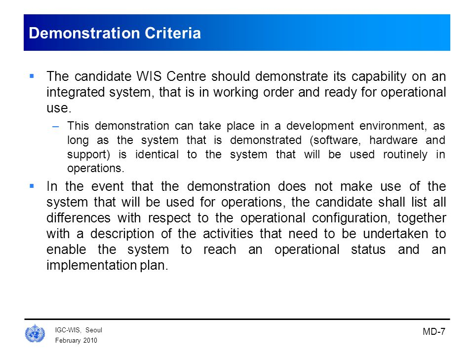 February 2010 IGC-WIS, Seoul MD-7 Demonstration Criteria  The candidate WIS Centre should demonstrate its capability on an integrated system, that is in working order and ready for operational use.